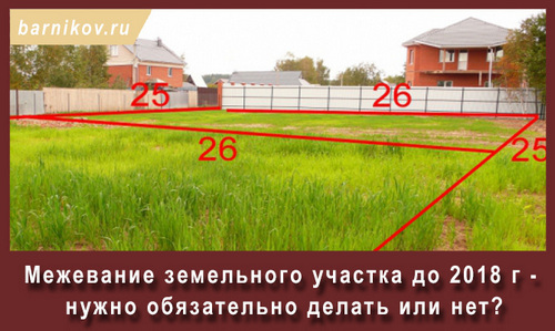 Межевание земельного участка до 2018 г нужно обязательно делать или нет?